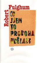 Robert Fulghum: Co jsem to proboha udělal?
