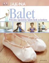 Jane Hackettová: Jak na balet. Průvodce tajemstvím baletu krok za krokem