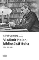 Xavier Galmiche: Vladimír Holan, bibliotékář Boha (Praha 1905–1980)