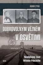 Adam Cyra: Dobrovolným vězněm v Osvětimi - Neobyčejný život Witolda Pileckého