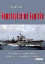 Tameči Hara: Nepotopitelný kapitán - Námořní bitvy v Tichomoří 1941-45 očima kapitána japonského torpédoborce