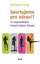 Michael Prang: Sportujeme pro zdraví? 77 nepravdivých tvrzení kolem fitness