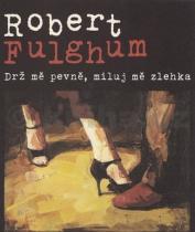 Robert Fulghum: Drž mě pevně, miluj mě zlehka